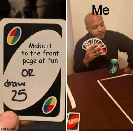 How many views and upvotes do you need!!!!!! |  Me; Make it to the front page of fun | image tagged in memes,uno draw 25 cards,front page,epic fails,puppy cant make it,dont make the cut | made w/ Imgflip meme maker