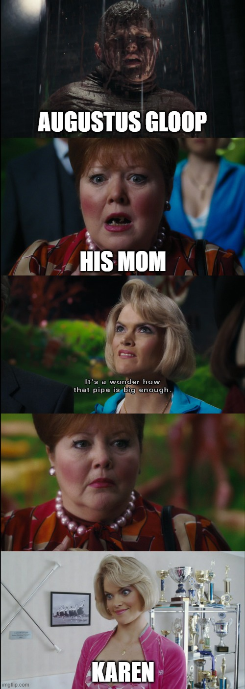 Karen and the Chocolate Factory |  AUGUSTUS GLOOP; HIS MOM; KAREN | image tagged in karen,charlie and the chocolate factory | made w/ Imgflip meme maker
