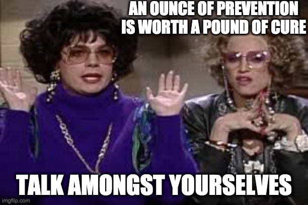 AN OUNCE OF PREVENTION IS WORTH A POUND OF CURE; TALK AMONGST YOURSELVES | image tagged in covid-19 | made w/ Imgflip meme maker