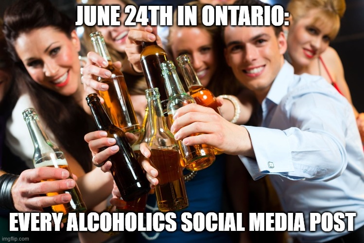 Let's get drunk and forget about social distancing |  JUNE 24TH IN ONTARIO:; EVERY ALCOHOLICS SOCIAL MEDIA POST | image tagged in covid-19,alcoholism,dumb people,disease,kung flu | made w/ Imgflip meme maker