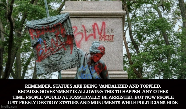 Government is the vandal's accomplice |  REMEMBER, STATUES ARE BEING VANDALIZED AND TOPPLED, BECAUSE GOVERNMENT IS ALLOWING THIS TO HAPPEN. ANY OTHER TIME, PEOPLE WOULD AUTOMATICALLY BE ARRESTED, BUT NOW PEOPLE JUST FREELY DESTROY STATUES AND MONUMENTS WHILE POLITICIANS HIDE. | image tagged in trump,biden,statues,vandalism,riot,loot | made w/ Imgflip meme maker