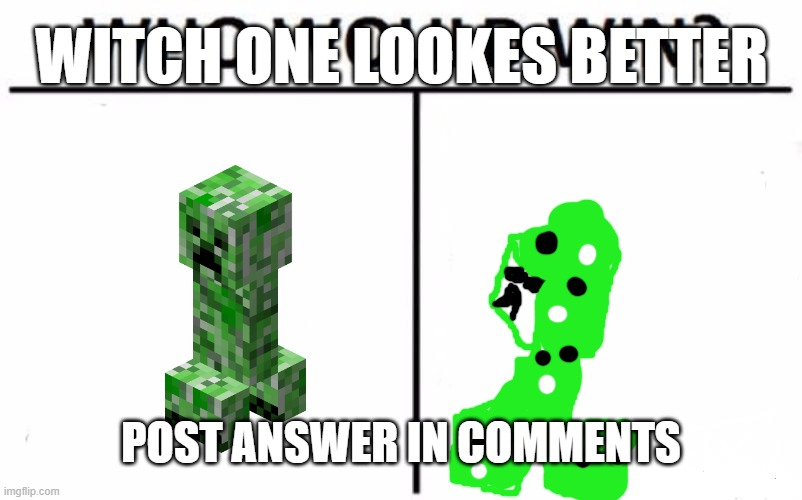 witch is better |  WITCH ONE LOOKES BETTER; POST ANSWER IN COMMENTS | image tagged in memes,creeper | made w/ Imgflip meme maker
