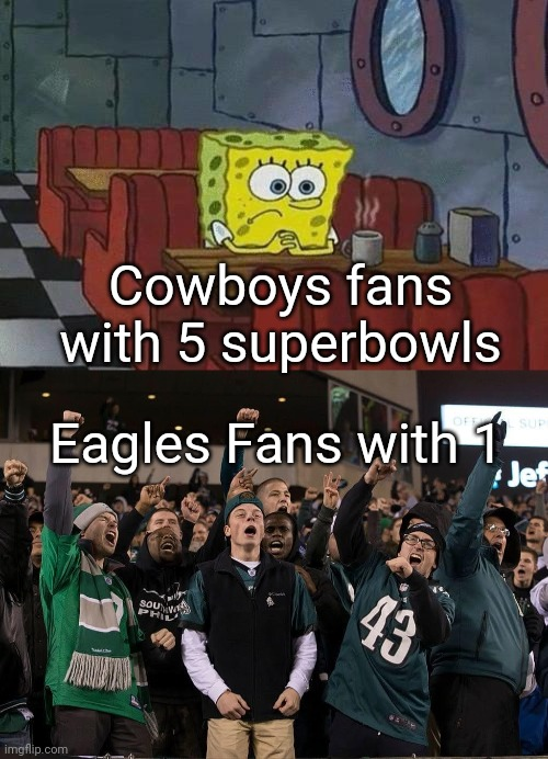 Cowboys fans with 5 superbowls; Eagles Fans with 1 | image tagged in spongebob coffee | made w/ Imgflip meme maker