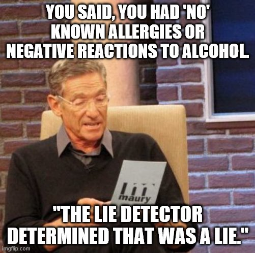 "sobriety wins |  YOU SAID, YOU HAD 'NO' KNOWN ALLERGIES OR NEGATIVE REACTIONS TO ALCOHOL. ""THE LIE DETECTOR DETERMINED THAT WAS A LIE."" 