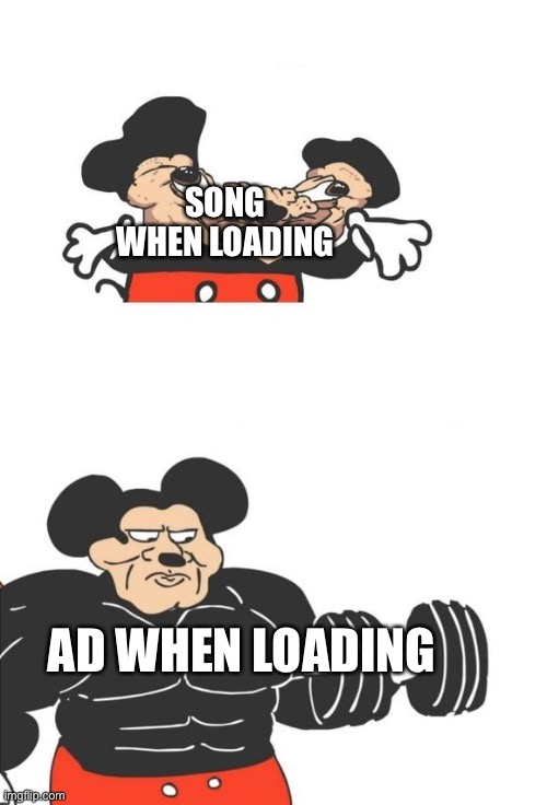 Buff Mickey Mouse |  SONG WHEN LOADING; AD WHEN LOADING | image tagged in buff mickey mouse | made w/ Imgflip meme maker