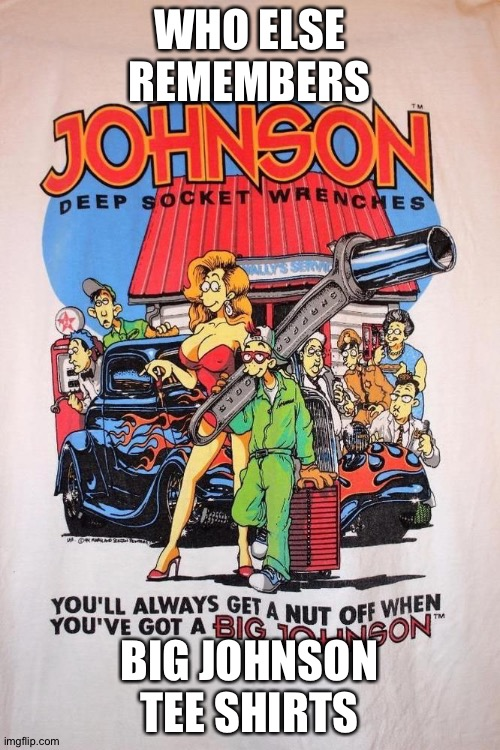 Big Johnson |  WHO ELSE REMEMBERS; BIG JOHNSON TEE SHIRTS | image tagged in t-shirt,shirt,johnson | made w/ Imgflip meme maker