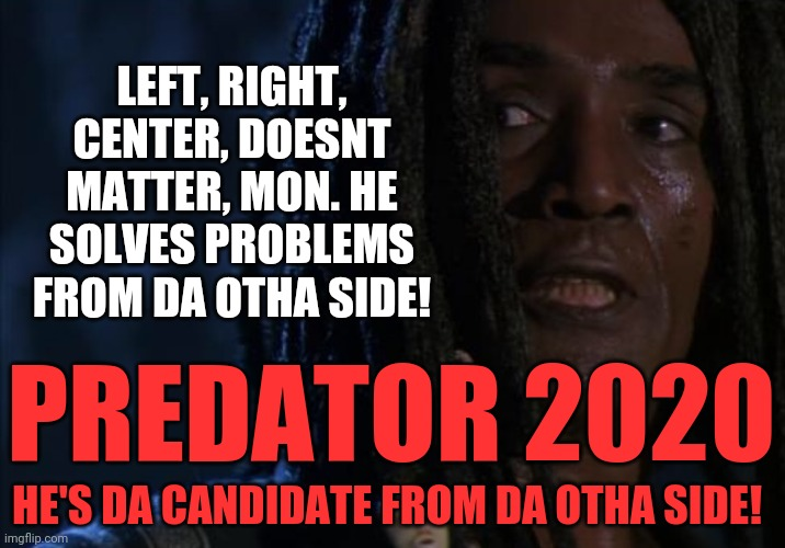 Predator otha side |  LEFT, RIGHT, CENTER, DOESNT MATTER, MON. HE SOLVES PROBLEMS FROM DA OTHA SIDE! PREDATOR 2020; HE'S DA CANDIDATE FROM DA OTHA SIDE! | image tagged in predator,election 2020 | made w/ Imgflip meme maker