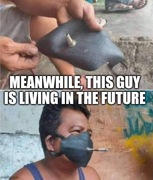 Future mask |  MEANWHILE, THIS GUY IS LIVING IN THE FUTURE | image tagged in masks,covid-19,future | made w/ Imgflip meme maker