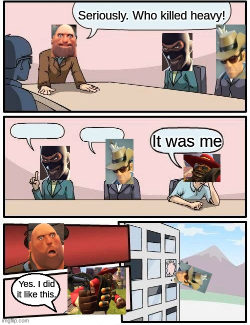 Random idea I had. |  Seriously. Who killed heavy! It was me; Yes. I did it like this. | image tagged in memes,boardroom meeting suggestion,tf2 | made w/ Imgflip meme maker