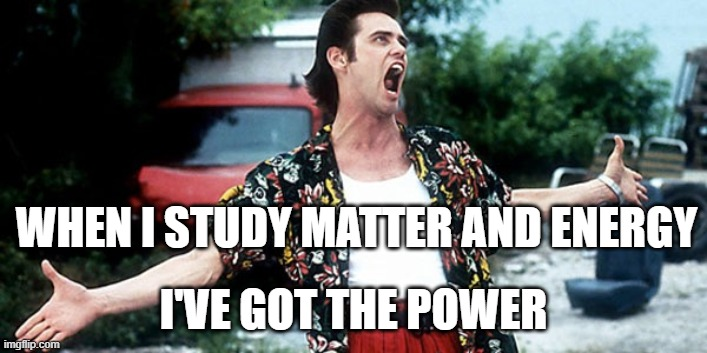 Matter & Energy |  WHEN I STUDY MATTER AND ENERGY; I'VE GOT THE POWER | image tagged in jim carey | made w/ Imgflip meme maker