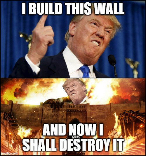 Donald Trump's wall VS. Attack on Titan |  I BUILD THIS WALL; AND NOW I SHALL DESTROY IT | image tagged in donald trump's wall vs attack on titan | made w/ Imgflip meme maker