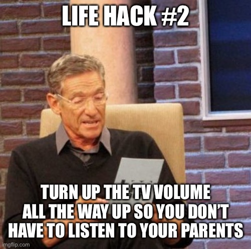 Maury Lie Detector |  LIFE HACK #2; TURN UP THE TV VOLUME ALL THE WAY UP SO YOU DON'T HAVE TO LISTEN TO YOUR PARENTS | image tagged in memes,maury lie detector | made w/ Imgflip meme maker