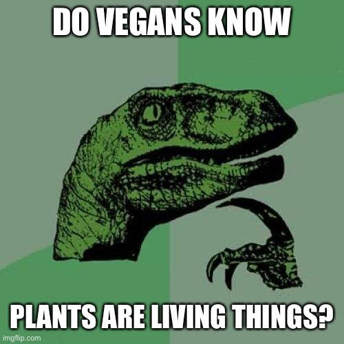 Philosoraptor |  DO VEGANS KNOW; PLANTS ARE LIVING THINGS? | image tagged in memes,philosoraptor | made w/ Imgflip meme maker