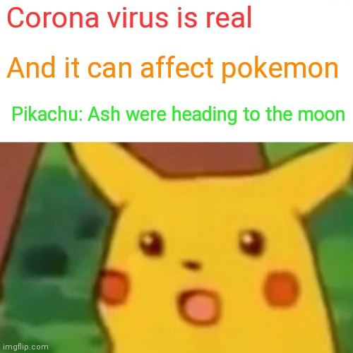 Surprised Pikachu Meme |  Corona virus is real; And it can affect pokemon; Pikachu: Ash were heading to the moon | image tagged in memes,surprised pikachu | made w/ Imgflip meme maker