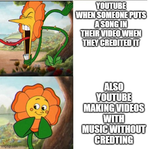 Cuphead Flower |  YOUTUBE WHEN SOMEONE PUTS A SONG IN THEIR VIDEO WHEN THEY CREDITED IT; ALSO YOUTUBE MAKING VIDEOS WITH MUSIC WITHOUT CREDTING | image tagged in cuphead flower | made w/ Imgflip meme maker