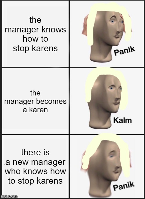 karens |  the manager knows how to stop karens; the manager becomes a karen; there is a new manager who knows how to stop karens | image tagged in karen | made w/ Imgflip meme maker