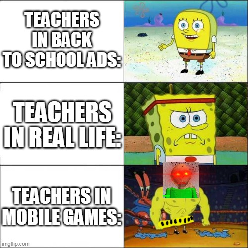 Teachers are very different |  TEACHERS IN BACK TO SCHOOL ADS:; TEACHERS IN REAL LIFE:; TEACHERS IN MOBILE GAMES: | image tagged in spongebob strong,spongebob squarepants,tv ads,horror,baldi | made w/ Imgflip meme maker