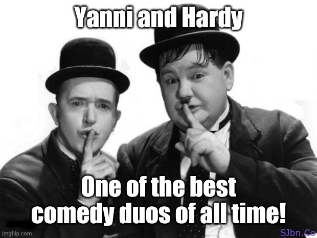Laurel and Hardy |  Yanni and Hardy; One of the best comedy duos of all time! | image tagged in laurel and hardy | made w/ Imgflip meme maker