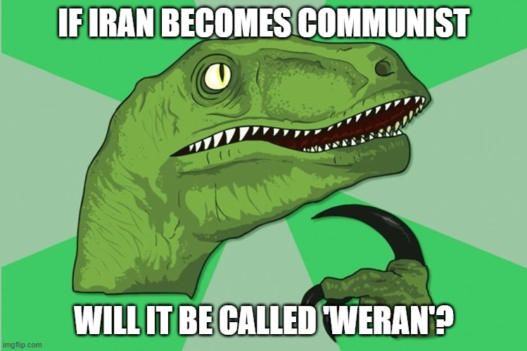 new philosoraptor |  IF IRAN BECOMES COMMUNIST; WILL IT BE CALLED 'WERAN'? | image tagged in new philosoraptor,iran,communism,socialism,liberalism | made w/ Imgflip meme maker