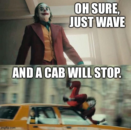 Joker catches a cab |  OH SURE, JUST WAVE; AND A CAB WILL STOP. | image tagged in joaquin phoenix joker car | made w/ Imgflip meme maker