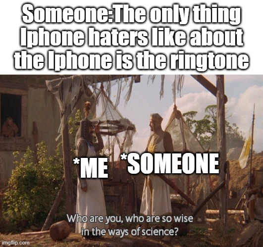 Someone:The only thing Iphone haters like about the Iphone is the ringtone; *ME; *SOMEONE | image tagged in who are you so wise in the ways of science,memes | made w/ Imgflip meme maker
