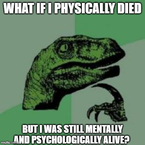 big brain moments |  WHAT IF I PHYSICALLY DIED; BUT I WAS STILL MENTALLY AND PSYCHOLOGICALLY ALIVE? | image tagged in big brain time,it's big brain time | made w/ Imgflip meme maker
