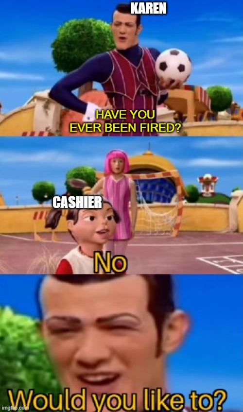 would you like to |  KAREN; HAVE YOU EVER BEEN FIRED? CASHIER | image tagged in would you like to | made w/ Imgflip meme maker
