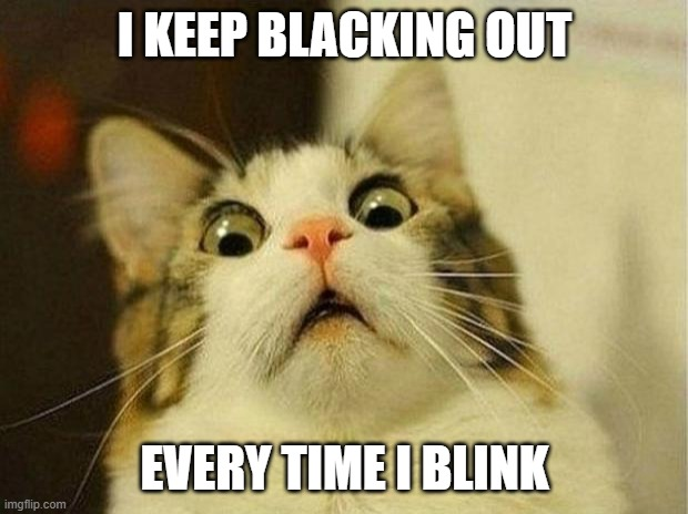 Scared Cat Meme | I KEEP BLACKING OUT EVERY TIME I BLINK | image tagged in memes,scared cat | made w/ Imgflip meme maker