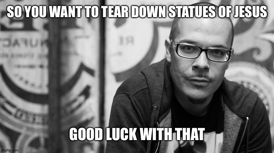 Shaun King |  SO YOU WANT TO TEAR DOWN STATUES OF JESUS; GOOD LUCK WITH THAT | image tagged in shaun king | made w/ Imgflip meme maker