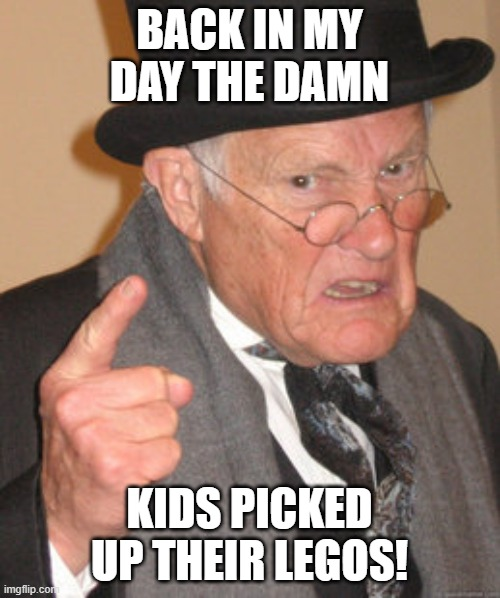 Back In My Day Meme | BACK IN MY DAY THE DAMN KIDS PICKED UP THEIR LEGOS! | image tagged in memes,back in my day | made w/ Imgflip meme maker