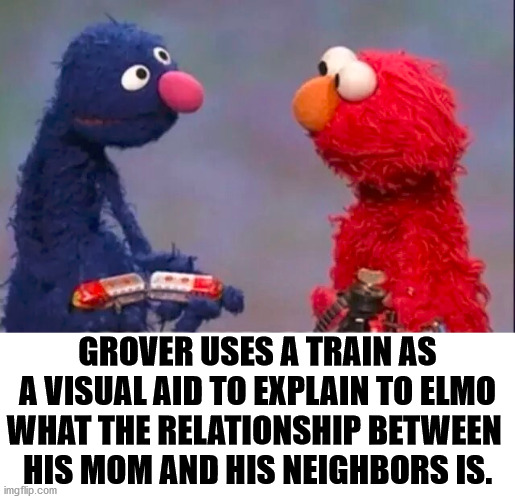 Running a train on her and entering a tunnel. |  GROVER USES A TRAIN AS A VISUAL AID TO EXPLAIN TO ELMO WHAT THE RELATIONSHIP BETWEEN  HIS MOM AND HIS NEIGHBORS IS. | image tagged in elmo,relationships,trains | made w/ Imgflip meme maker