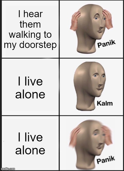 Panik Kalm Panik Meme | I hear them walking to my doorstep I live alone I live alone | image tagged in memes,panik kalm panik | made w/ Imgflip meme maker