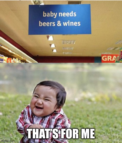 Baby needs (?) |  THAT'S FOR ME | image tagged in memes,evil toddler,baby,funny,funny memes,alcohol | made w/ Imgflip meme maker