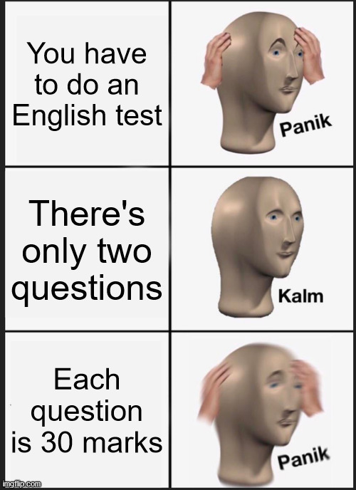 Panik Kalm Panik |  You have to do an English test; There's only two questions; Each question is 30 marks | image tagged in memes,panik kalm panik,school,english,exam,test | made w/ Imgflip meme maker