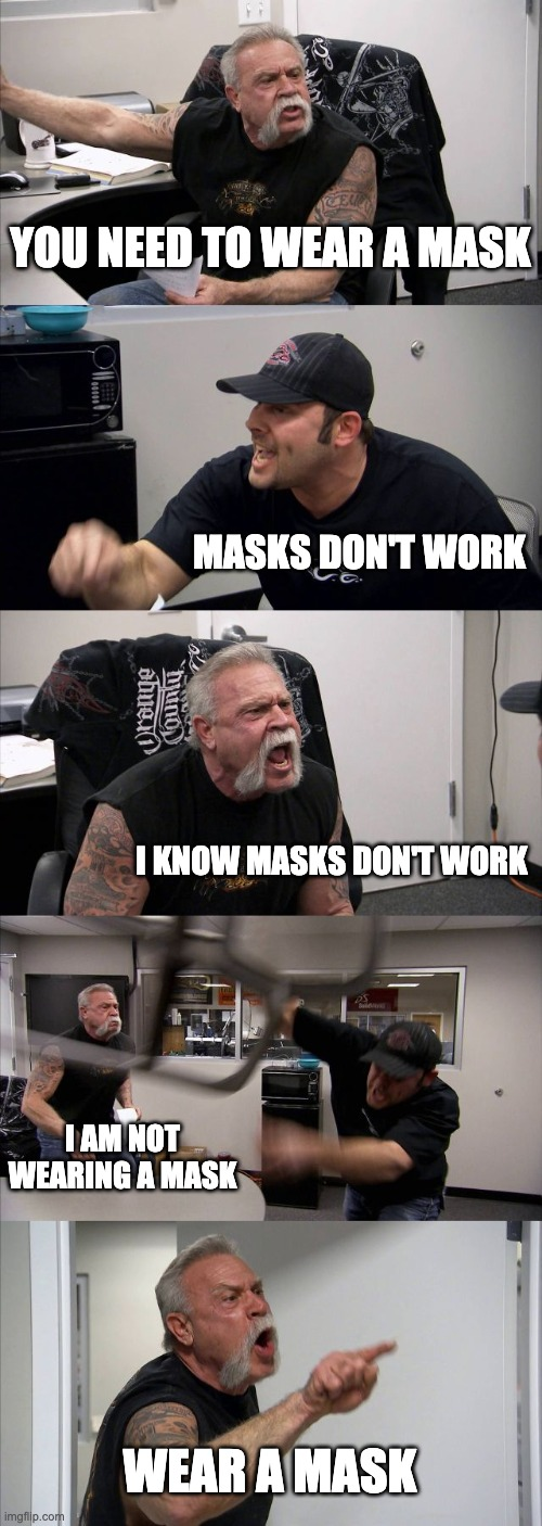 You need to wear a mask - masks don't work |  YOU NEED TO WEAR A MASK; MASKS DON'T WORK; I KNOW MASKS DON'T WORK; I AM NOT WEARING A MASK; WEAR A MASK | image tagged in memes,american chopper argument | made w/ Imgflip meme maker