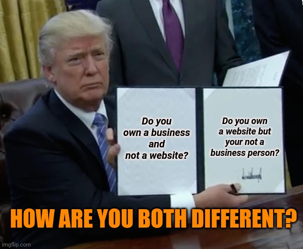 Website meme |  Do you own a business and not a website? Do you own a website but your not a business person? HOW ARE YOU BOTH DIFFERENT? | image tagged in memes,trump bill signing | made w/ Imgflip meme maker