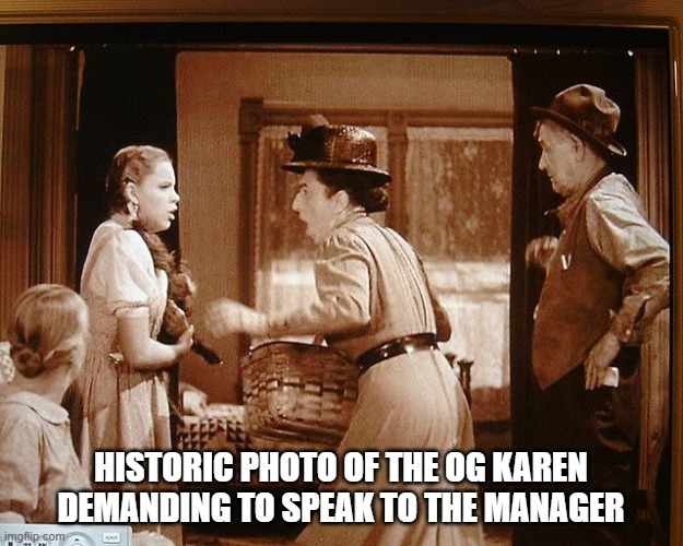 OG Karen |  HISTORIC PHOTO OF THE OG KAREN DEMANDING TO SPEAK TO THE MANAGER | image tagged in omg karen | made w/ Imgflip meme maker