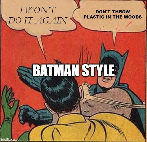 ecology |  I WON'T DO IT AGAIN; DON'T THROW PLASTIC IN THE WOODS; BATMAN STYLE | image tagged in memes,batman slapping robin | made w/ Imgflip meme maker