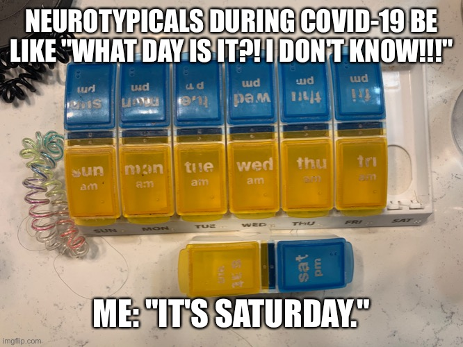 "Neurotypicals during COVID-19 |  NEUROTYPICALS DURING COVID-19 BE LIKE ""WHAT DAY IS IT?! I DON'T KNOW!!!""; ME: ""IT'S SATURDAY."" 