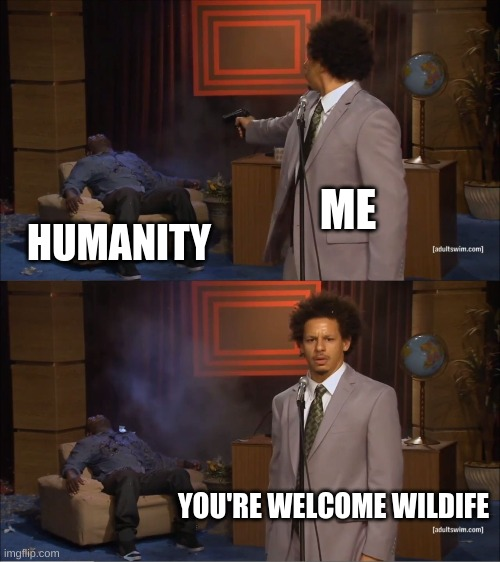 Wildlife |  ME; HUMANITY; YOU'RE WELCOME WILDIFE | image tagged in memes,who killed hannibal | made w/ Imgflip meme maker