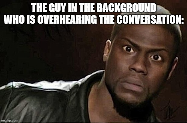 Kevin Hart Meme | THE GUY IN THE BACKGROUND WHO IS OVERHEARING THE CONVERSATION: | image tagged in memes,kevin hart | made w/ Imgflip meme maker