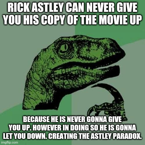 The Astley Paradox |  RICK ASTLEY CAN NEVER GIVE YOU HIS COPY OF THE MOVIE UP; BECAUSE HE IS NEVER GONNA GIVE YOU UP. HOWEVER IN DOING SO HE IS GONNA LET YOU DOWN. CREATING THE ASTLEY PARADOX. | image tagged in memes,philosoraptor,rick astley,paradox,funny memes | made w/ Imgflip meme maker