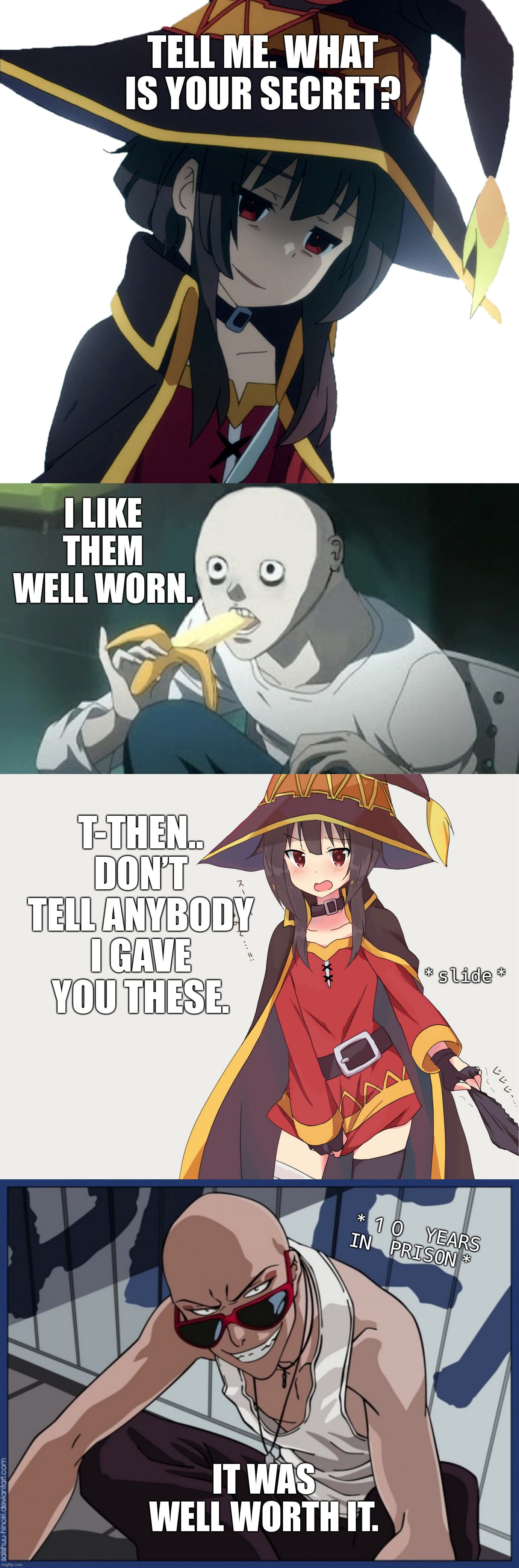 TELL ME. WHAT IS YOUR SECRET? |  TELL ME. WHAT IS YOUR SECRET? I LIKE THEM WELL WORN. T-THEN.. DON'T TELL ANYBODY I GAVE YOU THESE. *slide*; *10 YEARS IN PRISON*; IT WAS WELL WORTH IT. | image tagged in funny,memes,worth it,anime,megumin,panties | made w/ Imgflip meme maker