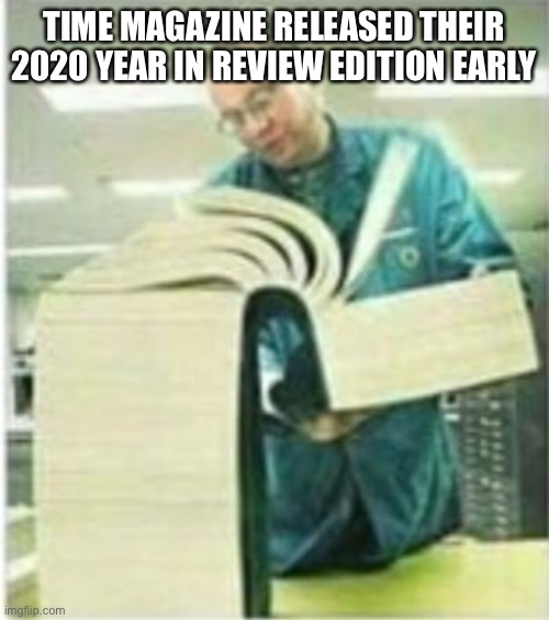 TIME MAGAZINE RELEASED THEIR 2020 YEAR IN REVIEW EDITION EARLY | image tagged in giant book | made w/ Imgflip meme maker