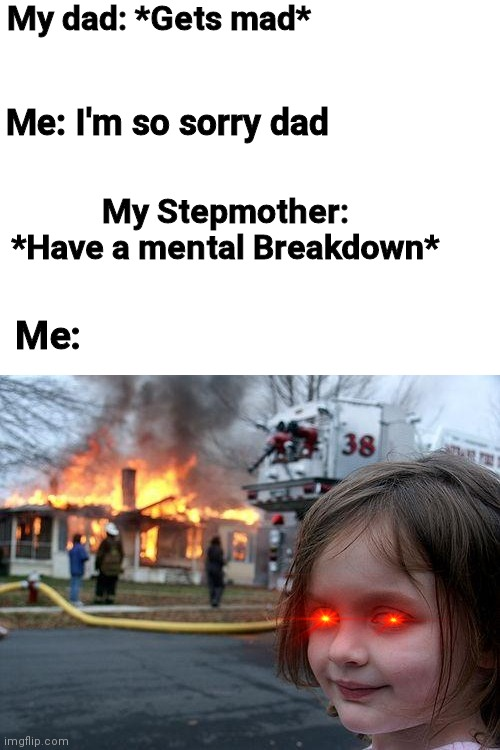 Disaster Girl Meme |  My dad: *Gets mad*; Me: I'm so sorry dad; My Stepmother: *Have a mental Breakdown*; Me: | image tagged in memes,disaster girl | made w/ Imgflip meme maker