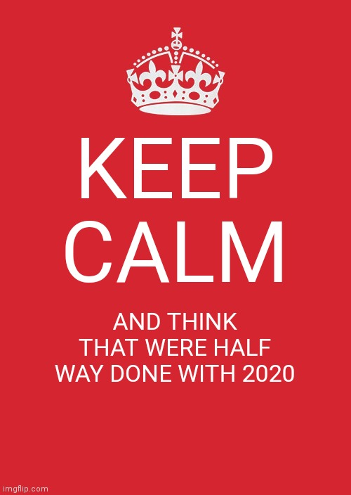 Keep Calm And Carry On Red Meme |  KEEP CALM; AND THINK THAT WERE HALF WAY DONE WITH 2020 | image tagged in memes,keep calm and carry on red | made w/ Imgflip meme maker