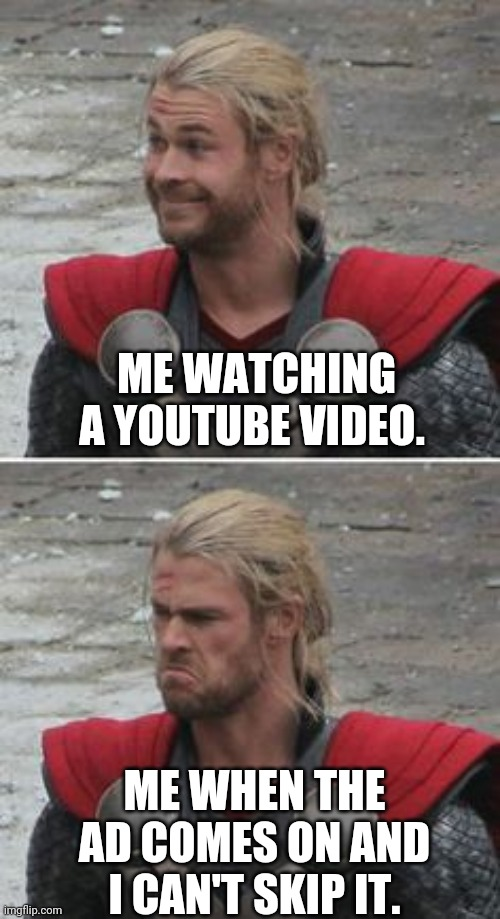 Disappointment. |  ME WATCHING A YOUTUBE VIDEO. ME WHEN THE AD COMES ON AND I CAN'T SKIP IT. | image tagged in disappointed,thor happy then sad,happy then sad nigga,youtube,why,ads | made w/ Imgflip meme maker