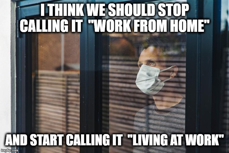 "Working from home |  I THINK WE SHOULD STOP CALLING IT  ""WORK FROM HOME""; AND START CALLING IT  ""LIVING AT WORK"" 