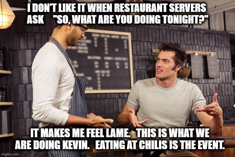 "So, what are we celebrating tonight? |  I DON'T LIKE IT WHEN RESTAURANT SERVERS  ASK     ""SO, WHAT ARE YOU DOING TONIGHT?""; IT MAKES ME FEEL LAME.   THIS IS WHAT WE ARE DOING KEVIN.   EATING AT CHILIS IS THE EVENT. 