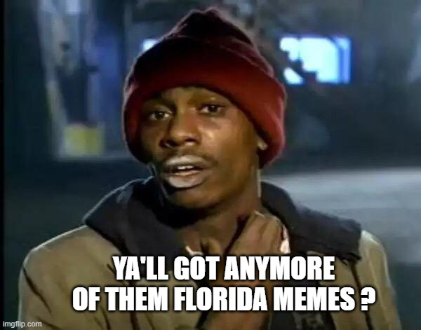 Drop Florida Memes in the comments | YA'LL GOT ANYMORE OF THEM FLORIDA MEMES ? | image tagged in memes,y'all got any more of that,florida memes,funny,florida,man | made w/ Imgflip meme maker